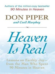 Heaven Is Real: Lessons on Earthly Joy - From the Man Who Spent 90 Minutes in Heaven