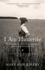 I Am Hutterite: The Fascinating Story of a Young Woman's Journey to Reclaim Her Heritage  -     By: Mary-Ann Kirkby