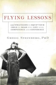 Flying Lessons: 122 Strategies to Equip Your Child to Soar Into Life with Competence and Confidence  -     By: Gregg Steinberg