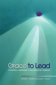 Grace to Lead: Practicing Leadership in the Wesleyan Tradition  -     By: Kenneth L. Carder, Laceye C. Warner
