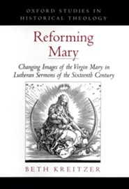 Reforming Mary: Changing Images of the Virgin Mary in Lutheran Sermons of the Sixteenth Century