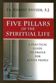 Five Pillars of the Spiritual Life: A Practical Guide to Prayer for Active People  -     By: Robert Spitzer