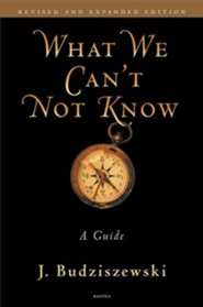 What We Can't Not Know: A Guide Revised, Expand Edition
