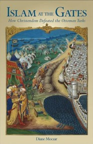 Islam at the Gates: How Christendom Defeated the Ottoman Turks