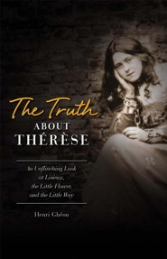 The Truth about Therese: An Unflinching Look at Lisieux, the Little Flower and the Little Way (REV)REV Edition