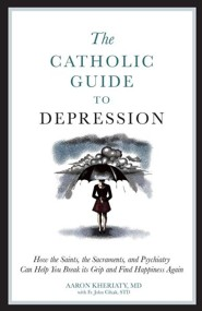 The Catholic Guide to Depression: How the Saints, the Sacraments, and Psychiatry Can Help You Break Its Grip and Find Happiness Again
