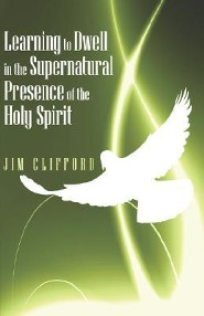 Learning to Dwell in the Supernatural Presence of the Holy Spirit
