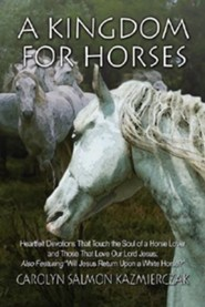 A Kingdom for Horses: Heartfelt Devotions That Touch the Soul of a Horse Lover and Those That Love Our Lord Jesus; Also Featuring Will Jesu  -     By: Carolyn Salmon Kazmierczak
