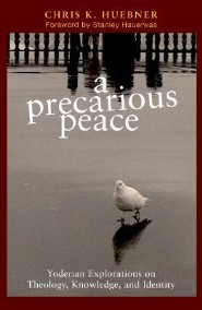 A Precarious Peace: Yoderian Explorations on Theology, Knowledge, and Identity Volume 1