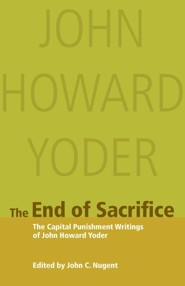 The End of Sacrifice: The Capital Punishment Writings of John Howard Yoder