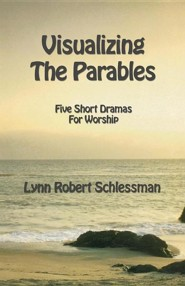 Visualizing the Parables: Five Short Dramas For Worship