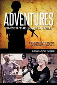 Adventures Under the Mango Tree, Serving Orphans in South Sudan  -              By: Lillian Ann Klepp