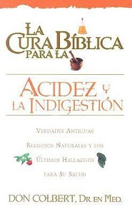La Cura Biblica Para la Acidez y la Indigestion: Verdades Antiguas Remedios Naturales y los Ultimos Hallazgos Para su Salud = The Bible Cure for Hear