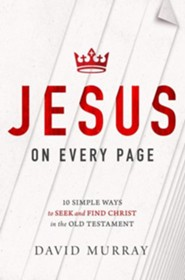 Jesus on Every Page: 10 Simple Ways to Seek and Find Christ in the Old Testament  -     By: David Murray