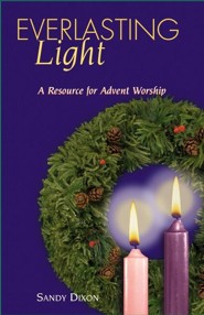 Everlasting Light: A Resource for Advent Worship  -     By: Sandy Dixon