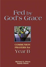 Fed by God's Grace Year B: Communion Prayers for Year B