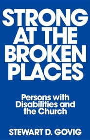 Strong at Broken Places: Persons with Disabilities and the Church  -     By: Stewart D. Govig