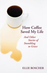How Coffee Saved My Life: And Other Stories of Stumbling to Grace  -     By: Ellie Roscher