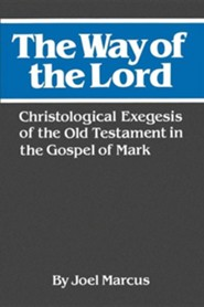 The Way of the Lord: Christological Exegesis of the Old Testament in the Gospel of Mark  -     By: Joel Marcus
