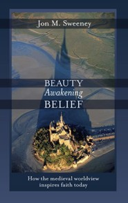 Beauty Awakening Belief: How the Medieval Worldview Inspires Faith Today  -     By: Jon M. Sweeney