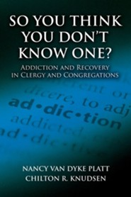 So You Think You Don't Know One?: Addiction and Recovery in Clergy and Congregations  -     By: Nancy Van Dyke Platt, Chilton R. Knudsen