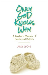 Only God Knows Why: A Mother's Memoir of Death and Rebirth
