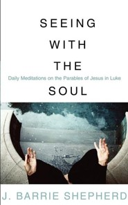 Seeing with the Soul: Daily Meditations on the Parables of Jesus in Luke  -     By: J. Barrie Shepherd