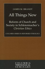 All Things New: Reform of Church and Society in Schleiermacher's Christian Ethics