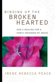 Binding Up the Brokenhearted: God's Healing for a Family Wounded by Abuse  -     By: Irene Rebecca Peace