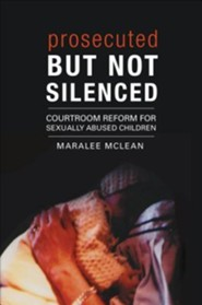 Prosecuted But Not Silenced: Courtroom Reform for Sexually Abused Children  -     By: Maralee McLean