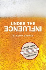 Under the Influence: A Daily Guide for the Follower of Christ Who Struggles with Addictions