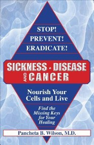 Stop! Prevent! Eradicate! Sickness, Disease and Cancer: Nourish Your Cells and Live: Find the Missing Keys for Your Healing