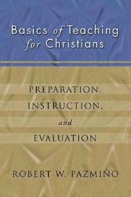 Basics of Teaching for Christians: Preparation, Instruction, Evaluation