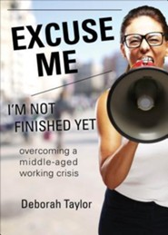 Excuse Me; I'm Not Finished Yet: Overcoming a Middle-Aged Working Crisis  -     By: Deborah Taylor