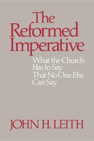 The Reformed Imperative: What the Church Has to Say That No One Else Can Say