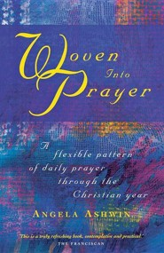 Woven into Prayer: A Flexible Pattern of Daily Prayer through the Christian Year  -     By: Angela Ashwin