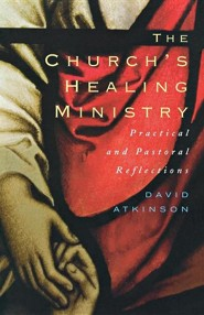 The Church's Healing Ministry: Pastoral And Practical Reflections  -     By: David Atkinson