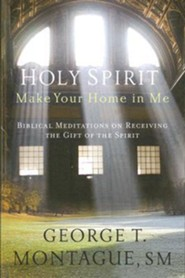 Holy Spirit, Make Your Home in Me: Biblical Meditations on Receiving the Gift of the Spirit  -     By: George T. Montague S.M.