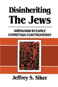 Disinheriting the Jews: Abraham in Early Christian Controversy  -     By: Jeffrey S. Siker