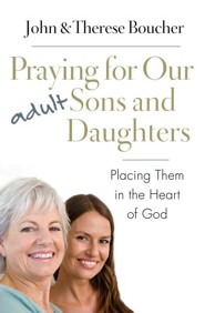 Praying for Our Adult Sons and Daughters: Placing Them in the Heart of God  -     By: John Boucher, Therese Boucher