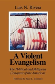 A Violent Evangelism: The Political and Religious Conquest of the Americas  -     By: Luis N. Rivera