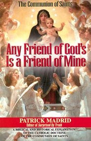 Any Friend of God's, is a Friend of Mine: A Biblical & Historical Exploration of the Catholic Doctrine of the Communion of Saints