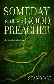 Someday You'll Be A Good Preacher   -              By: Stan Mast
