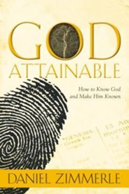 God Attainable: How To Know God and Make Him Known  -     By: Daniel Zimmerle