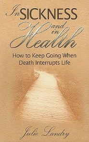 In Sickness and In Health: How to Keep Gong When Death Interrupts Life  -     By: Julie Landry