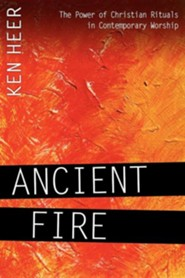 Ancient Fire: The Power of Christian Rituals in Contemporary Worship  -     By: Ken Heer