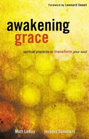 Awakening Grace: Spiritual Practices to Transform Your Soul  -     By: Jeremy Summers, Matt LeRoy