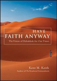 Have Faith Anyway: The Vision of Habakkuk for Our Times  -     By: Kent M. Keith