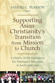 Supporting Asian Christianity's Transition from Mission to Church: A History of the Foundation for Theological Education in South East  -     By: Samuel C. Pearson