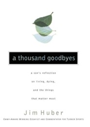 A Thousand Goodbyes: A Son's Reflection on Living, Dying, and the Things that Matter Most  -     By: Jim Huber